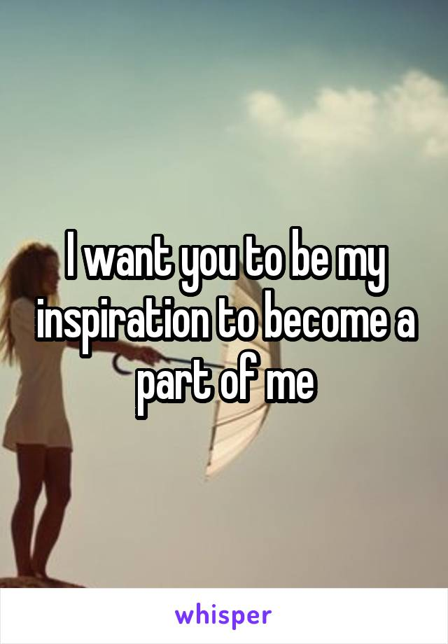 I want you to be my inspiration to become a part of me