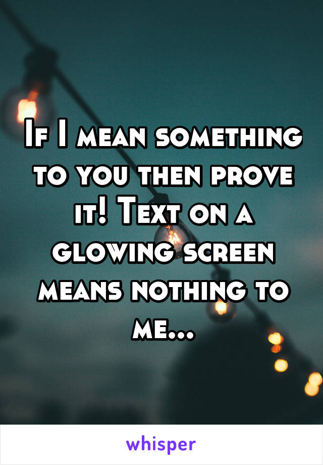 If I mean something to you then prove it! Text on a glowing screen means nothing to me...