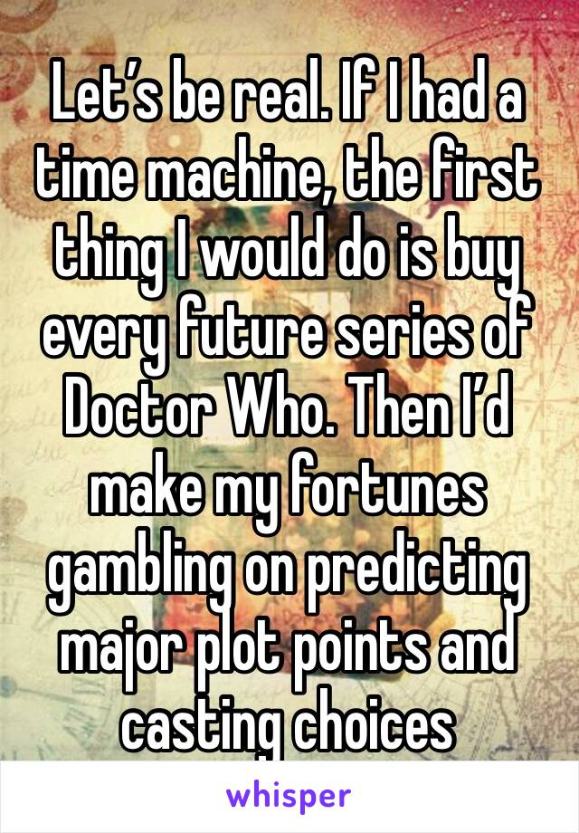 Let's be real. If I had a time machine, the first thing I would do is buy every future series of Doctor Who. Then I'd make my fortunes gambling on predicting major plot points and casting choices