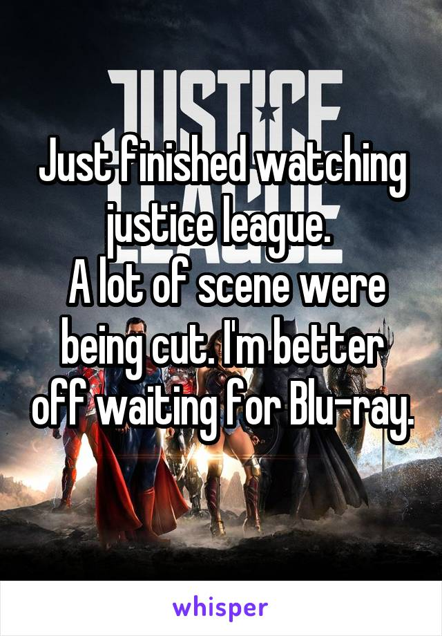 Just finished watching justice league.   A lot of scene were being cut. I'm better off waiting for Blu-ray.