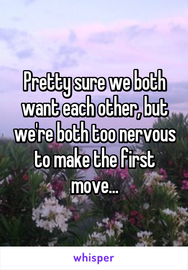 Pretty sure we both want each other, but we're both too nervous to make the first move...
