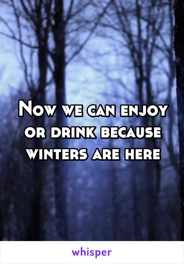 Now we can enjoy or drink because winters are here