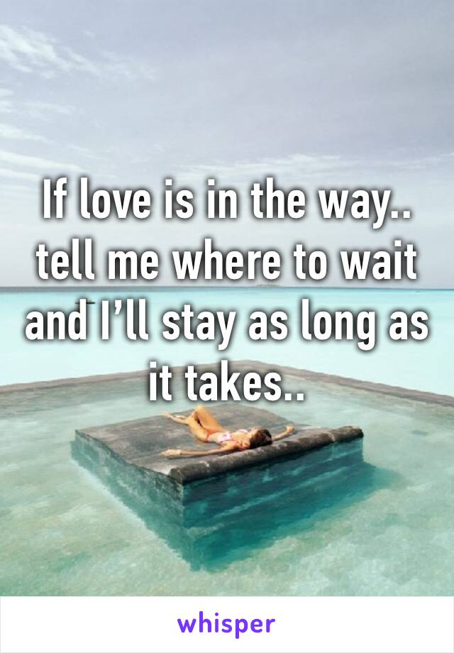 If love is in the way.. tell me where to wait and I'll stay as long as it takes..