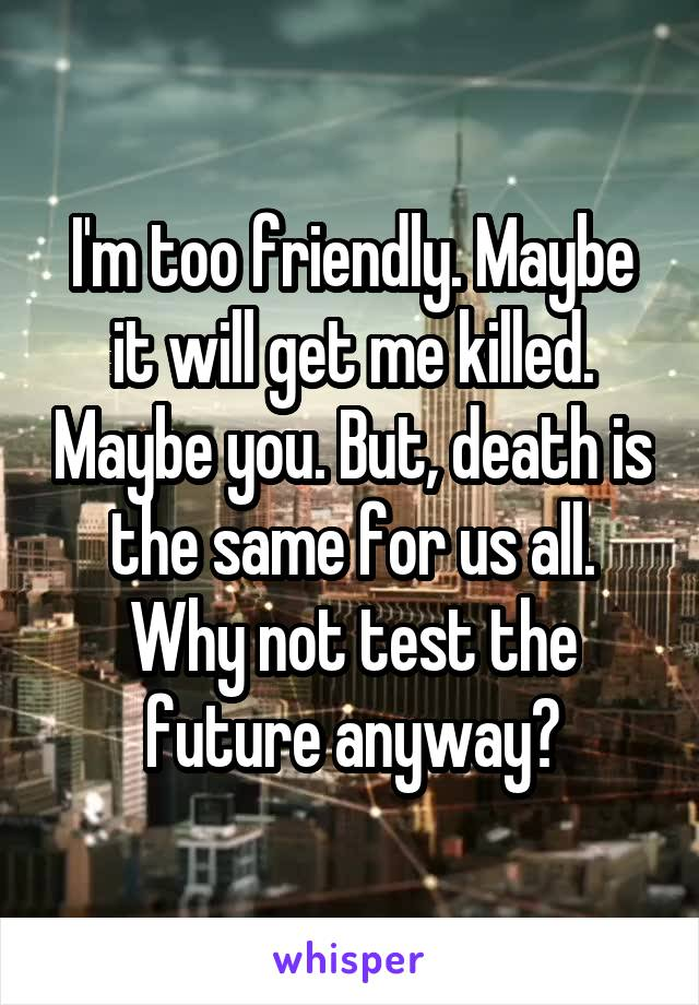 I'm too friendly. Maybe it will get me killed. Maybe you. But, death is the same for us all. Why not test the future anyway?