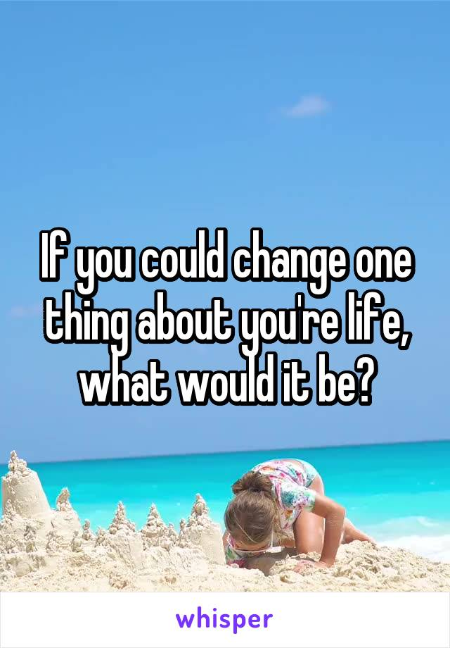 If you could change one thing about you're life, what would it be?