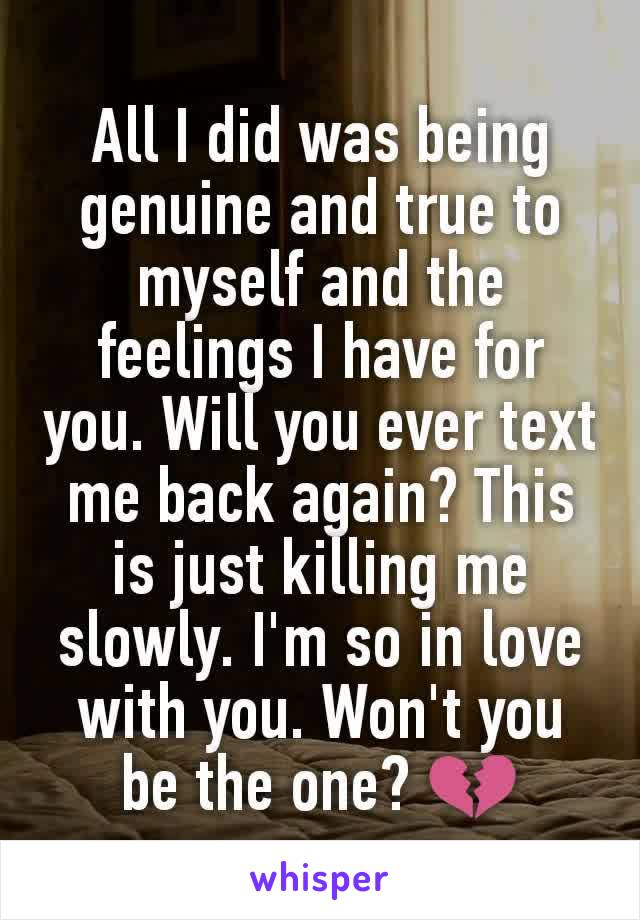 All I did was being genuine and true to myself and the feelings I have for you. Will you ever text me back again? This is just killing me slowly. I'm so in love with you. Won't you be the one? 💔