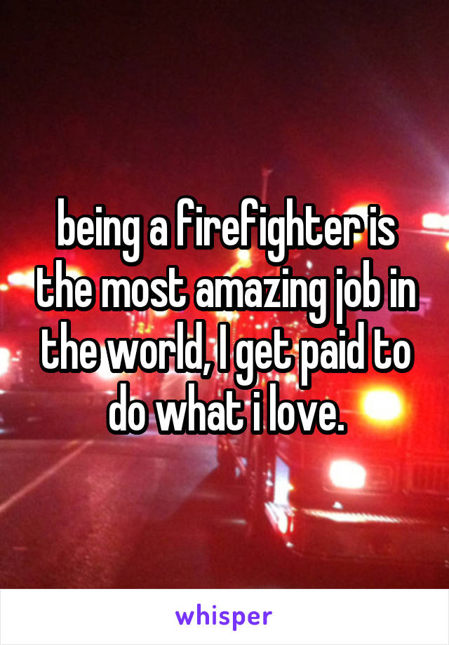 being a firefighter is the most amazing job in the world, I get paid to do what i love.