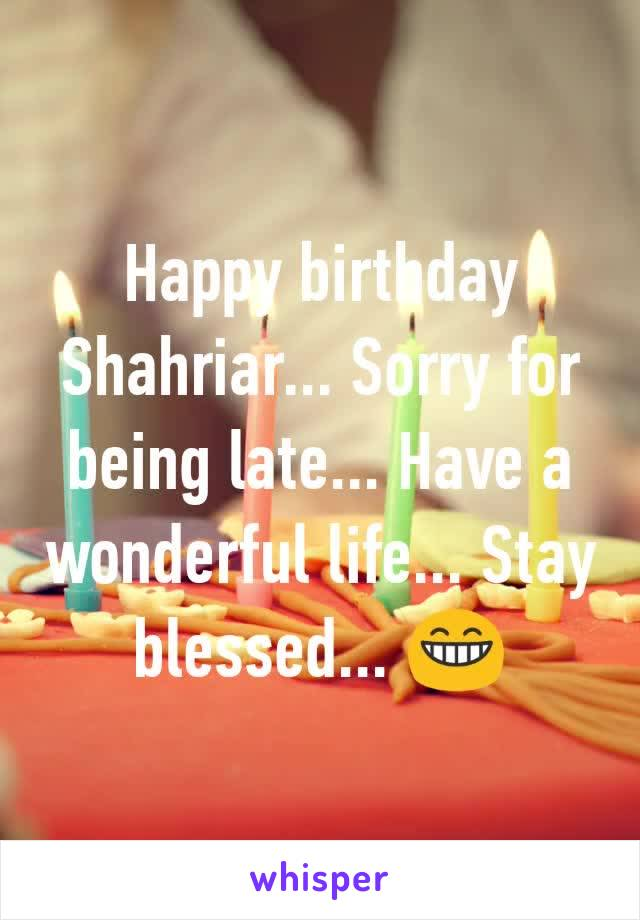 Happy birthday Shahriar... Sorry for being late... Have a wonderful life... Stay blessed... 😁