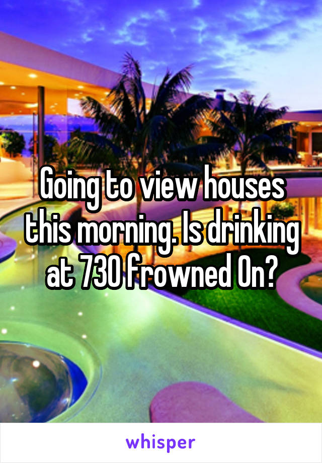 Going to view houses this morning. Is drinking at 730 frowned On?