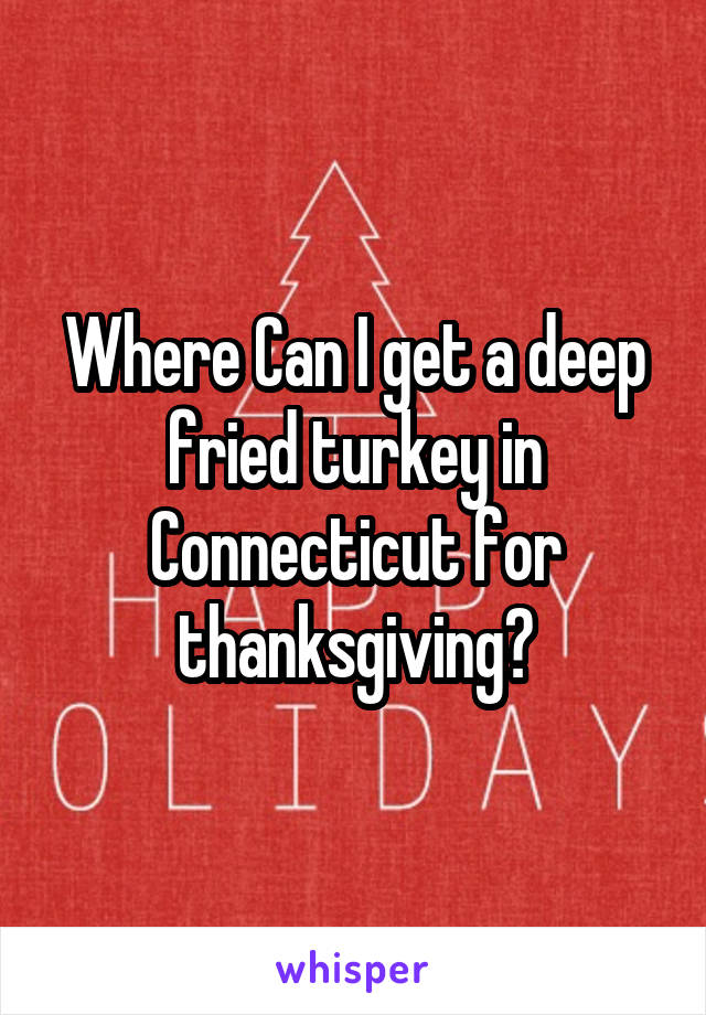 Where Can I get a deep fried turkey in Connecticut for thanksgiving?