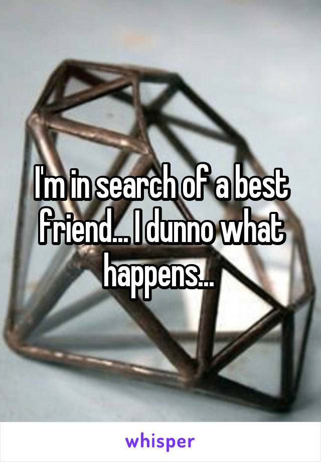 I'm in search of a best friend... I dunno what happens...