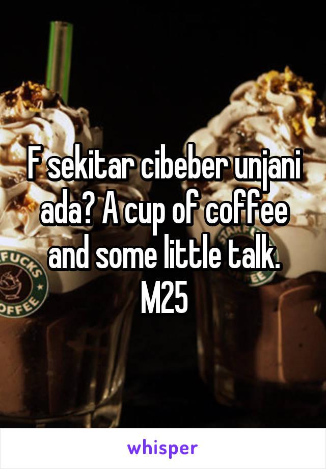 F sekitar cibeber unjani ada? A cup of coffee and some little talk. M25