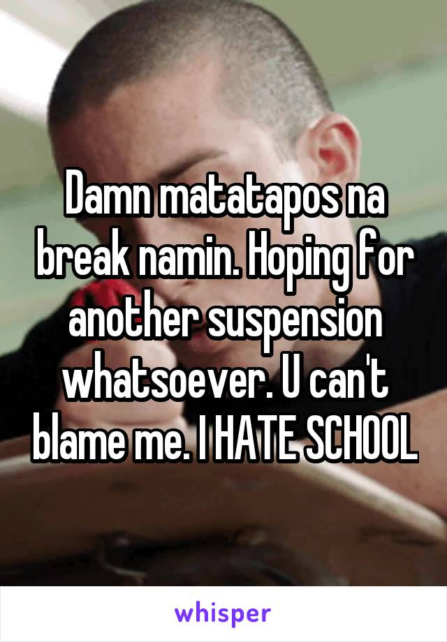Damn matatapos na break namin. Hoping for another suspension whatsoever. U can't blame me. I HATE SCHOOL