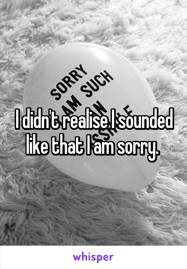 I didn't realise I sounded like that I am sorry.