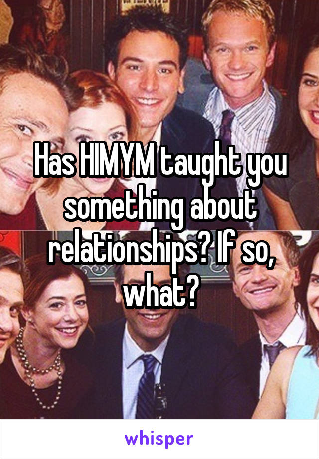 Has HIMYM taught you something about relationships? If so, what?
