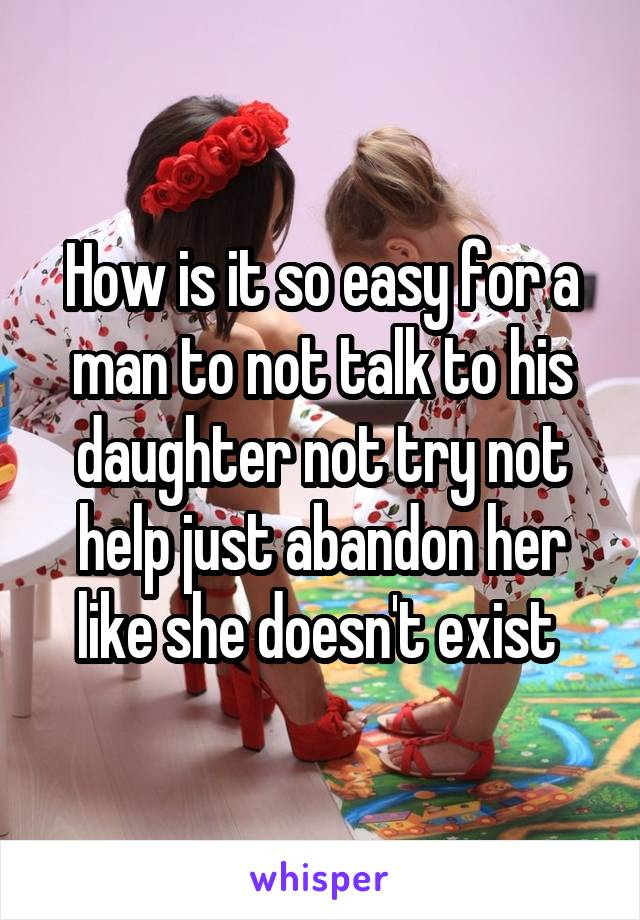 How is it so easy for a man to not talk to his daughter not try not help just abandon her like she doesn't exist