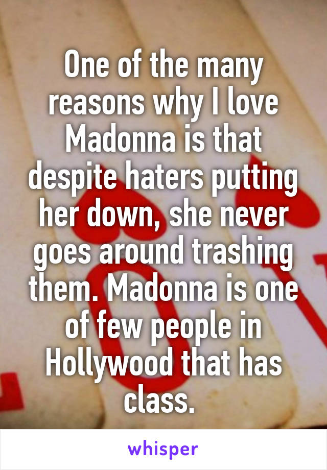 One of the many reasons why I love Madonna is that despite haters putting her down, she never goes around trashing them. Madonna is one of few people in Hollywood that has class.