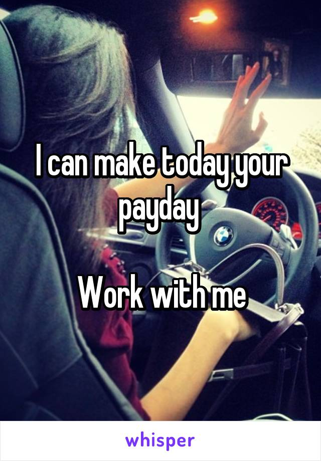 I can make today your payday   Work with me
