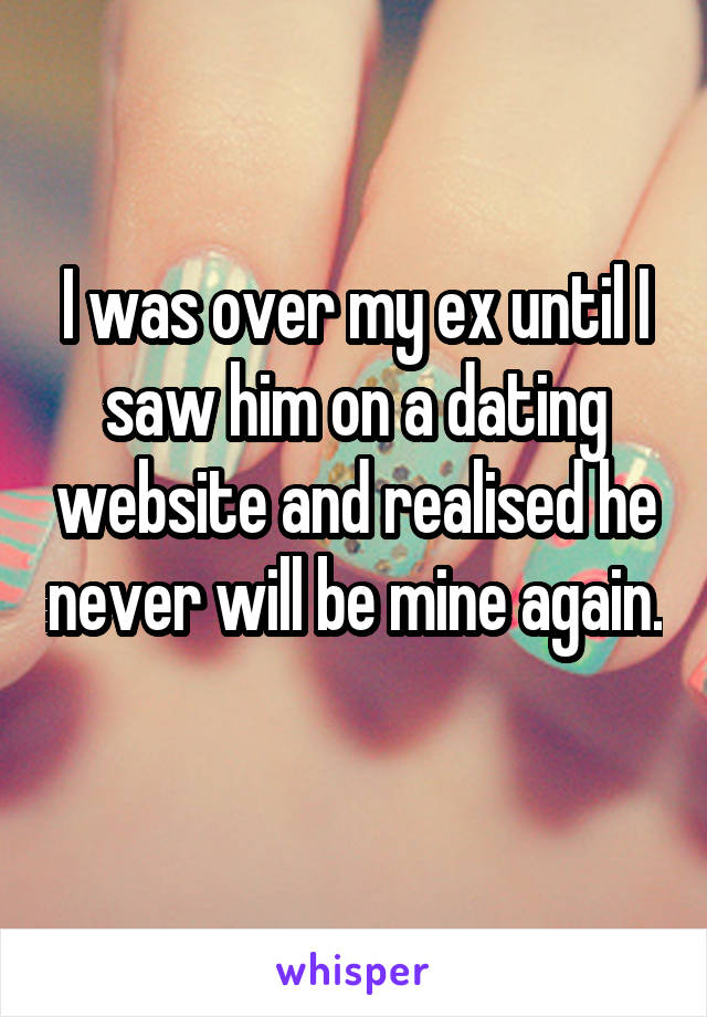 I was over my ex until I saw him on a dating website and realised he never will be mine again.