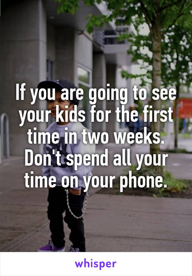 If you are going to see your kids for the first time in two weeks. Don't spend all your time on your phone.