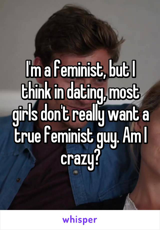 I'm a feminist, but I think in dating, most girls don't really want a true feminist guy. Am I crazy?
