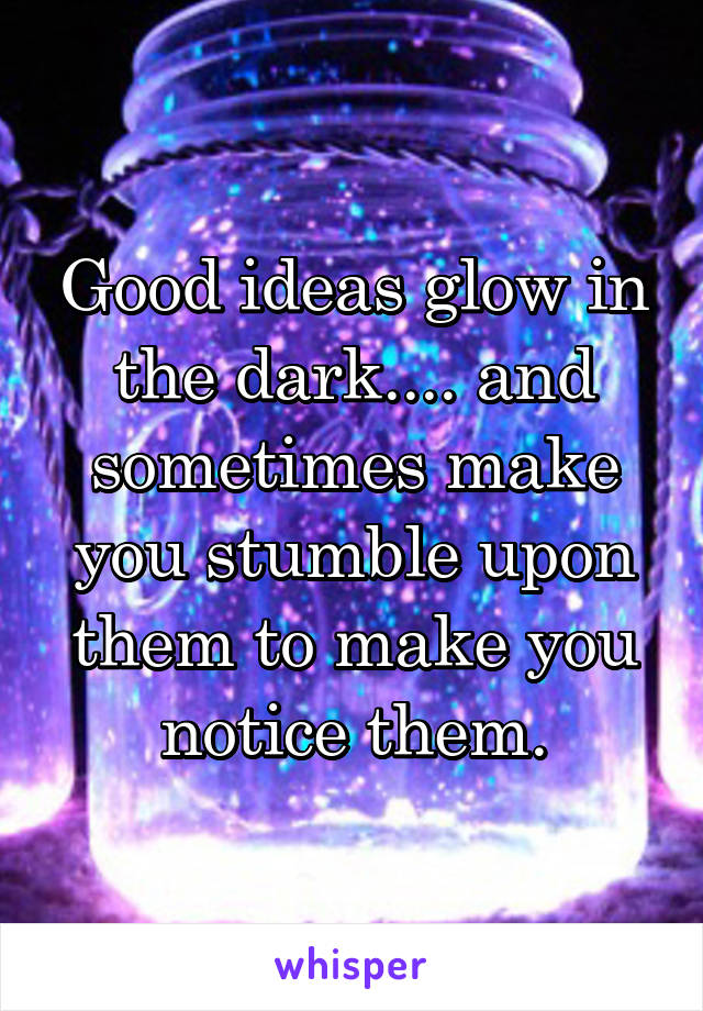 Good ideas glow in the dark.... and sometimes make you stumble upon them to make you notice them.