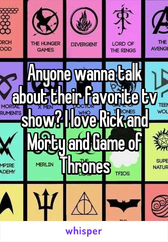 Anyone wanna talk about their favorite tv show? I love Rick and Morty and Game of Thrones