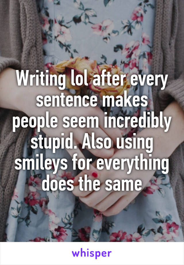 Writing lol after every sentence makes people seem incredibly stupid. Also using smileys for everything does the same