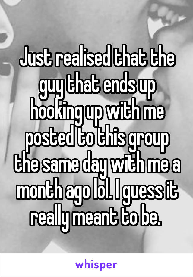 Just realised that the guy that ends up hooking up with me posted to this group the same day with me a month ago lol. I guess it really meant to be.