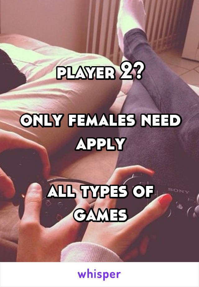 player 2?  only females need apply  all types of games