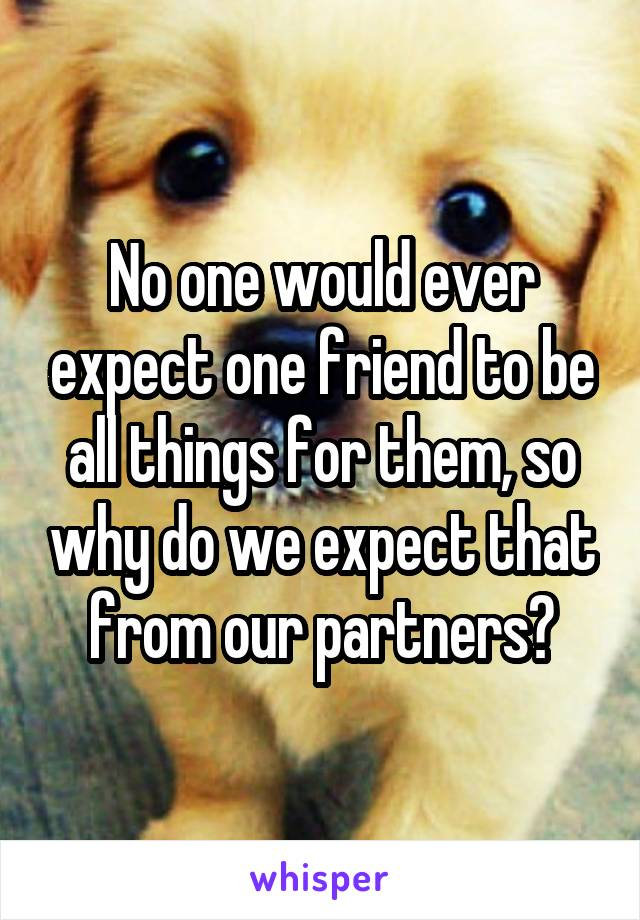 No one would ever expect one friend to be all things for them, so why do we expect that from our partners?