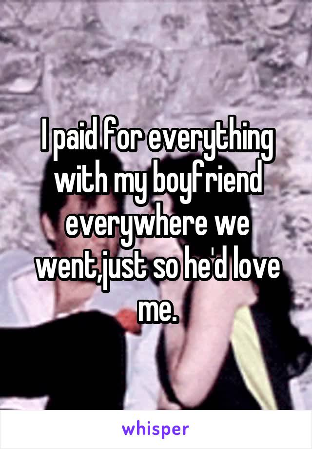 I paid for everything with my boyfriend everywhere we went,just so he'd love me.