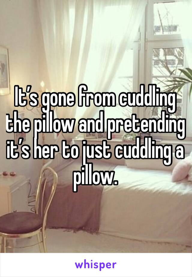 It's gone from cuddling the pillow and pretending it's her to just cuddling a pillow.