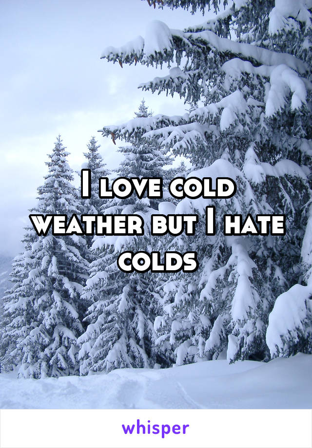 I love cold weather but I hate colds