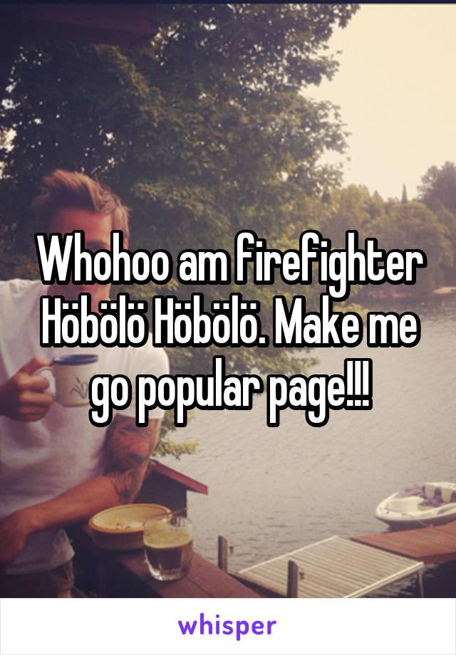 Whohoo am firefighter Höbölö Höbölö. Make me go popular page!!!