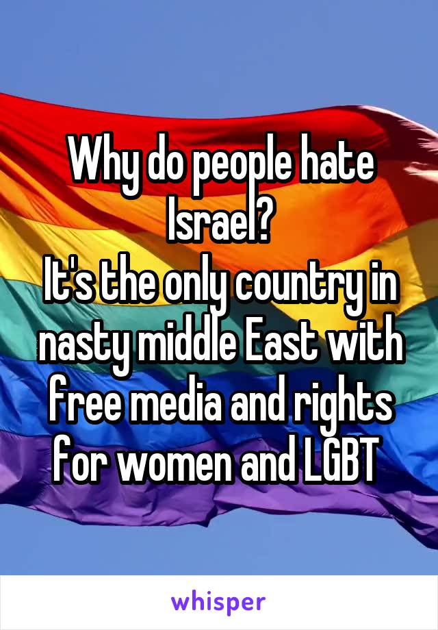 Why do people hate Israel? It's the only country in nasty middle East with free media and rights for women and LGBT