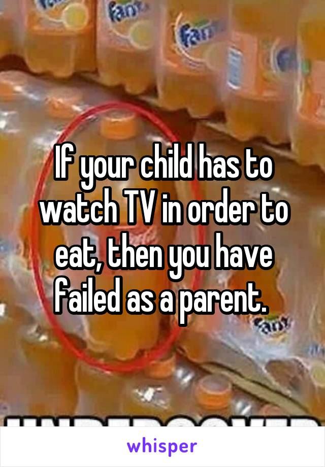 If your child has to watch TV in order to eat, then you have failed as a parent.