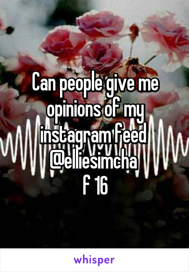Can people give me opinions of my instagram feed  @elliesimcha  f 16