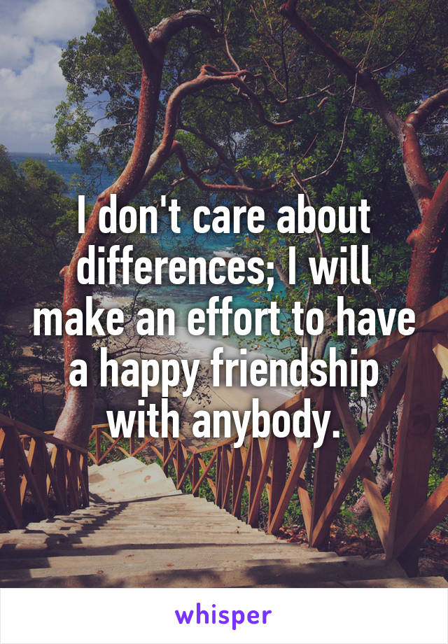 I don't care about differences; I will make an effort to have a happy friendship with anybody.