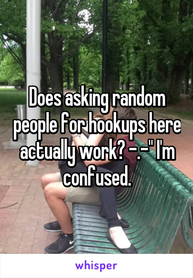 """Does asking random people for hookups here actually work? -.-"""" I'm confused."""