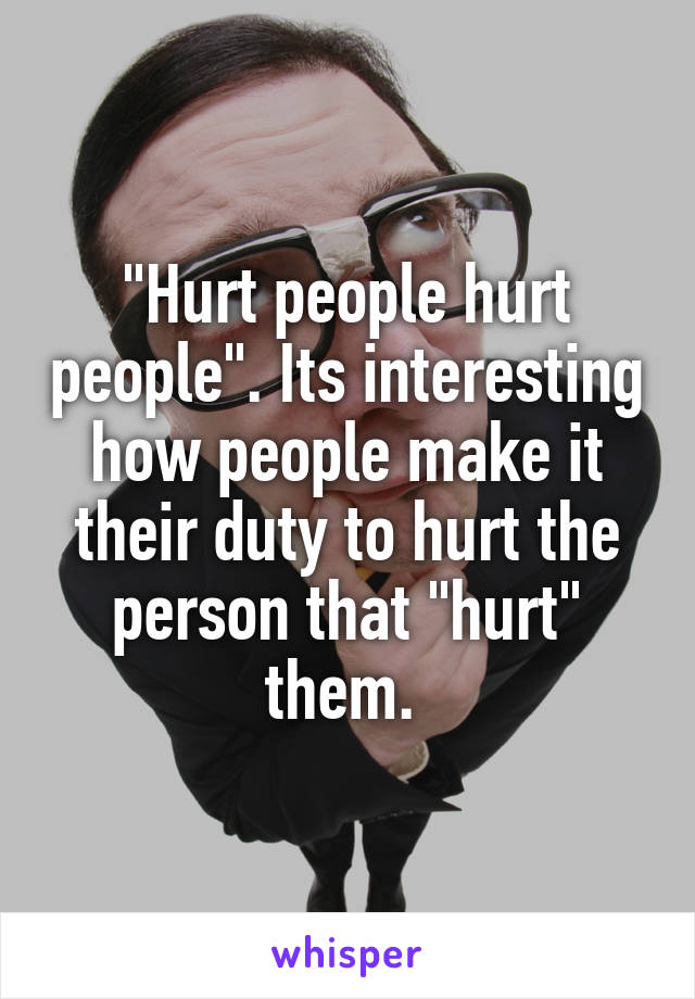 """""""Hurt people hurt people"""". Its interesting how people make it their duty to hurt the person that """"hurt"""" them."""