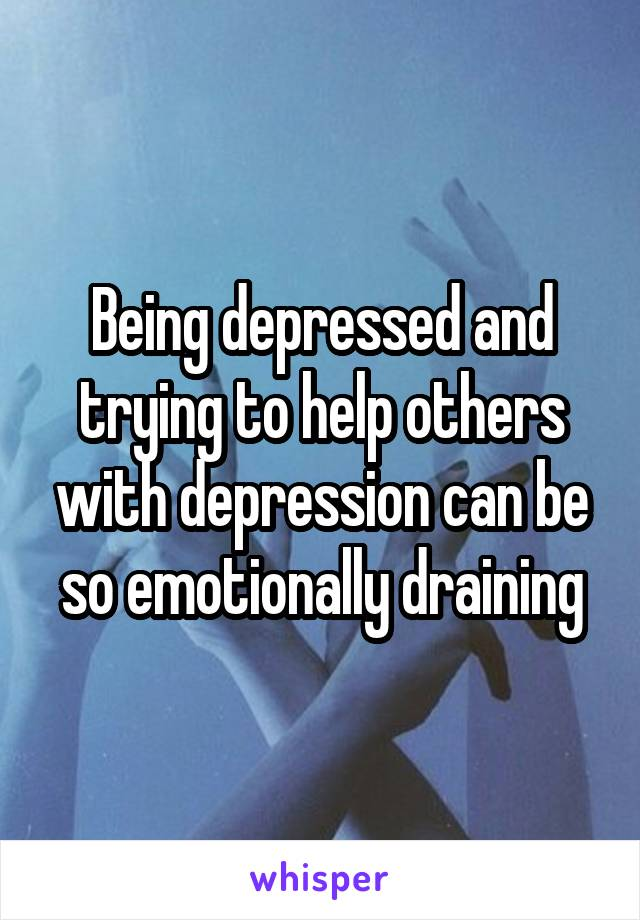 Being depressed and trying to help others with depression can be so emotionally draining