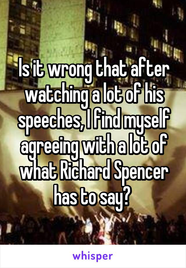 Is it wrong that after watching a lot of his speeches, I find myself agreeing with a lot of what Richard Spencer has to say?