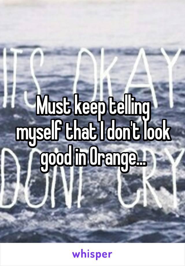 Must keep telling myself that I don't look good in Orange...