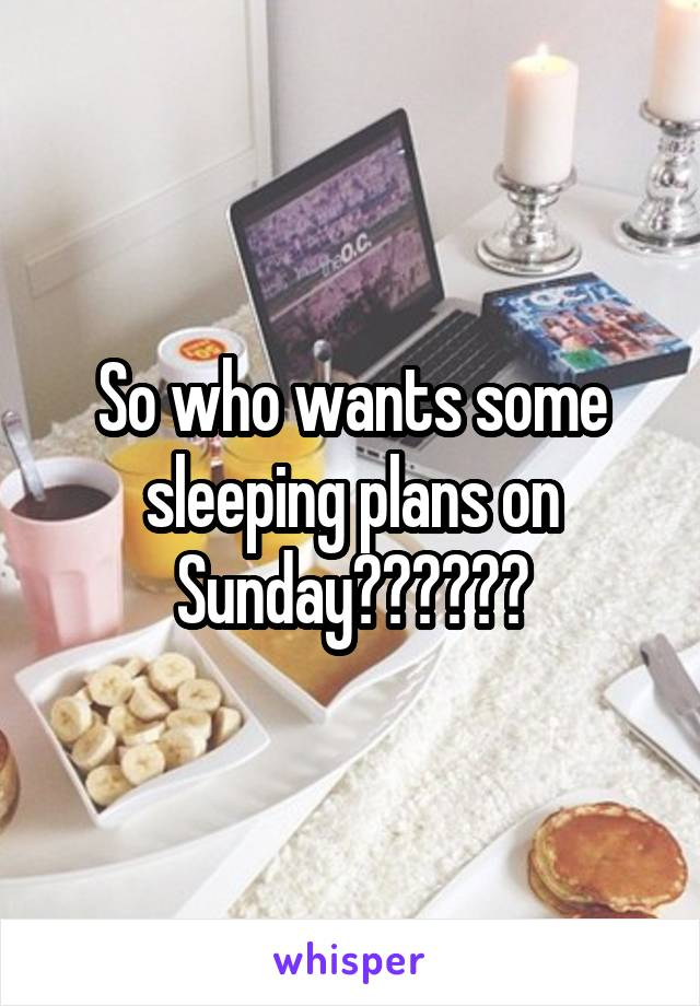 So who wants some sleeping plans on Sunday??????