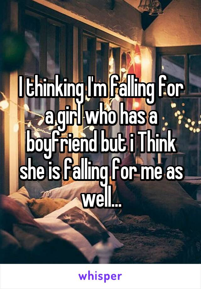 I thinking I'm falling for a girl who has a boyfriend but i Think she is falling for me as well...