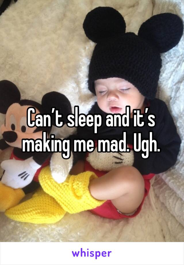 Can't sleep and it's making me mad. Ugh.
