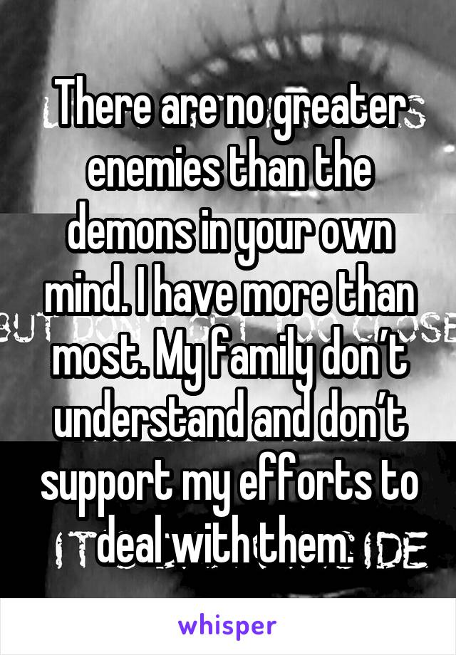 There are no greater enemies than the demons in your own mind. I have more than most. My family don't understand and don't support my efforts to deal with them.