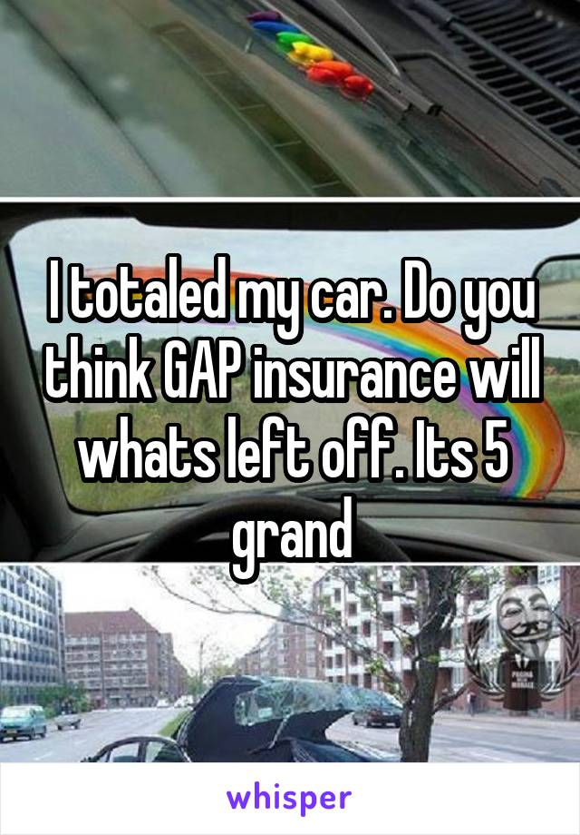 I totaled my car. Do you think GAP insurance will whats left off. Its 5 grand