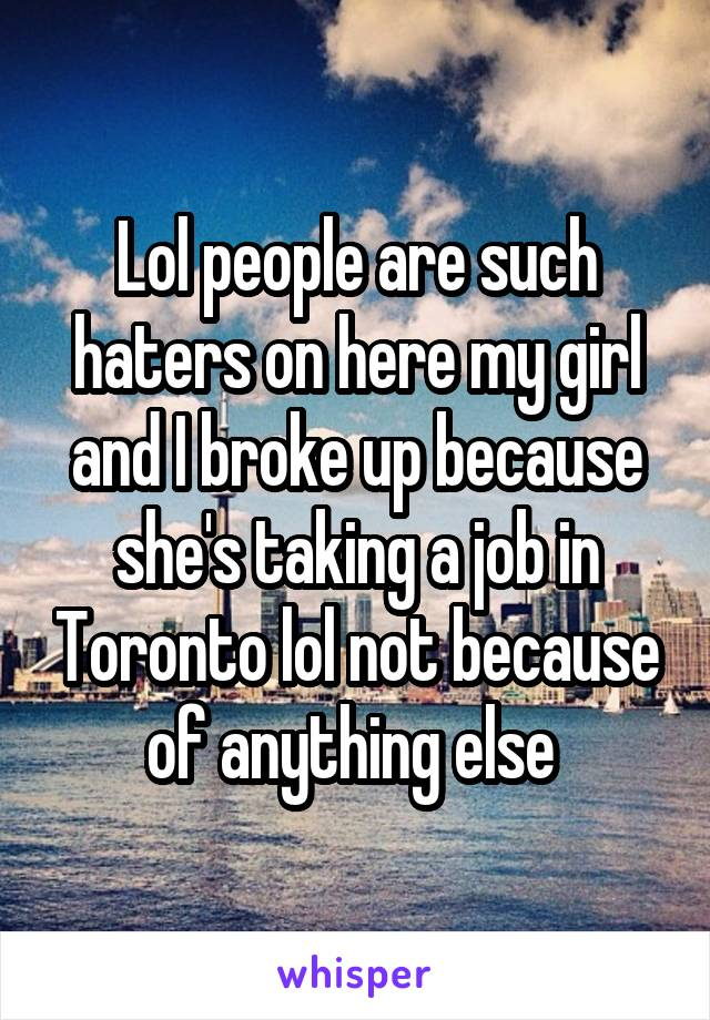 Lol people are such haters on here my girl and I broke up because she's taking a job in Toronto lol not because of anything else
